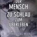 """Buch-Neuerscheinung: """"Der Mensch – zu schlau zum Überleben"""" von Dr. med. Matthias Meier"""